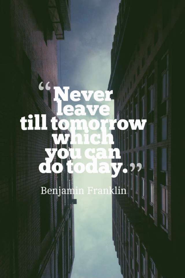 Never leave till tomorrow which you can do today.