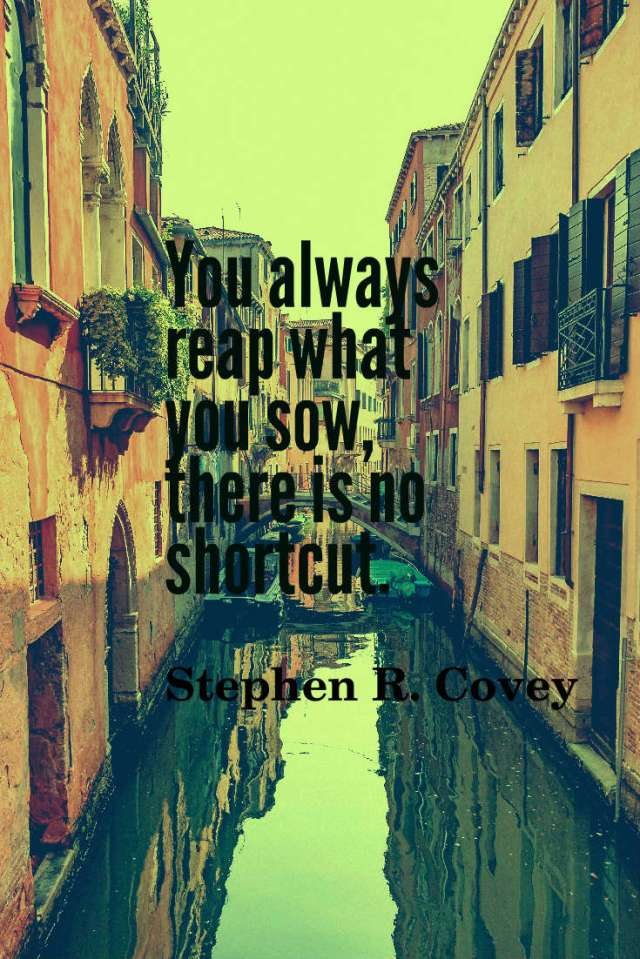 You always reap what you sow, there is no shortcut.
