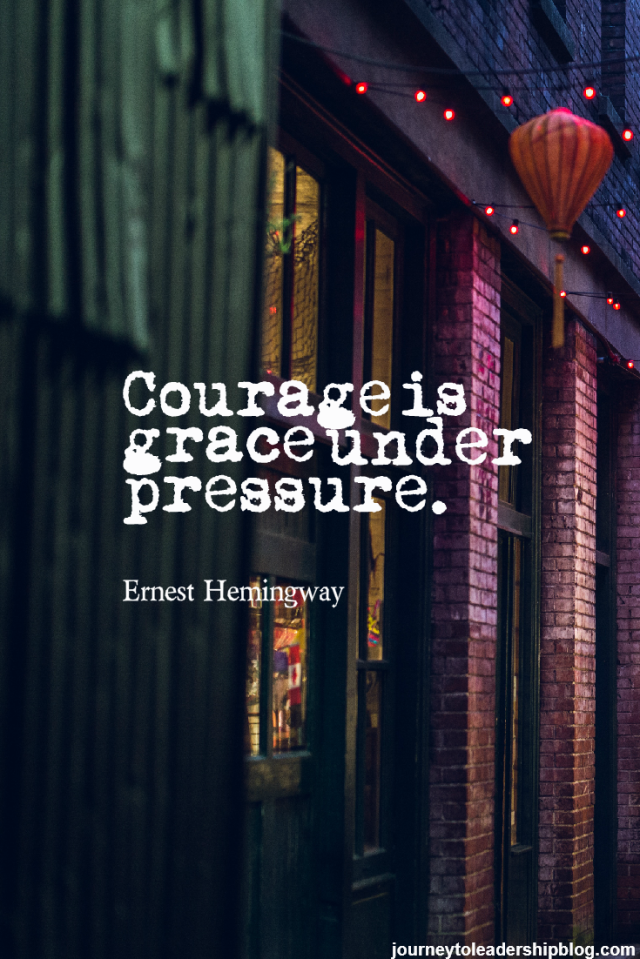 Courage is grace under pressure. Ernest Hemingway