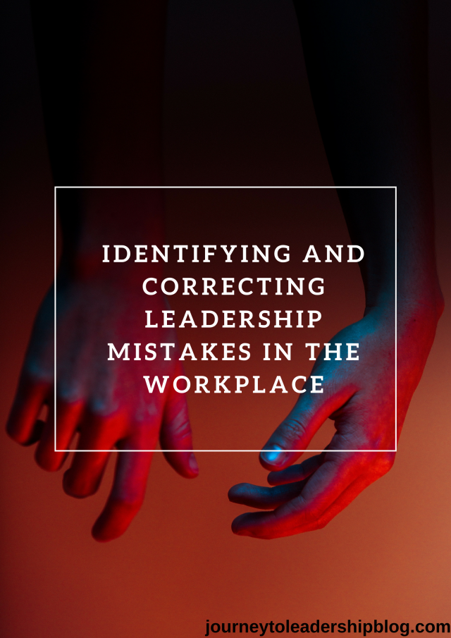 IDENTIFYING AND CORRECTING LEADERSHIP MISTAKES IN THE WORKPLACE