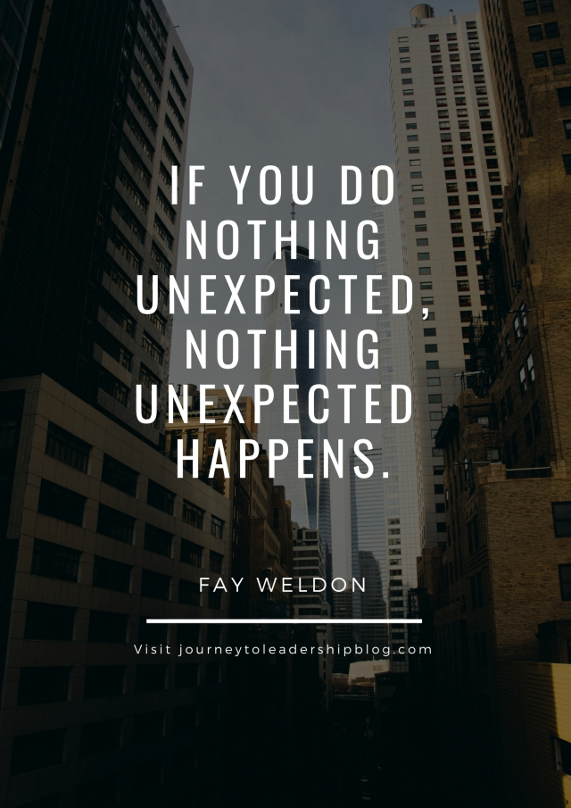 """If you do nothing unexpected, nothing unexpected happens."" –Fay Weldon"