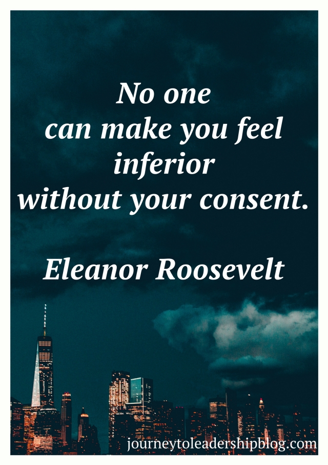 """No one can make you feel inferior without your consent."""" – Eleanor Roosevelt"""