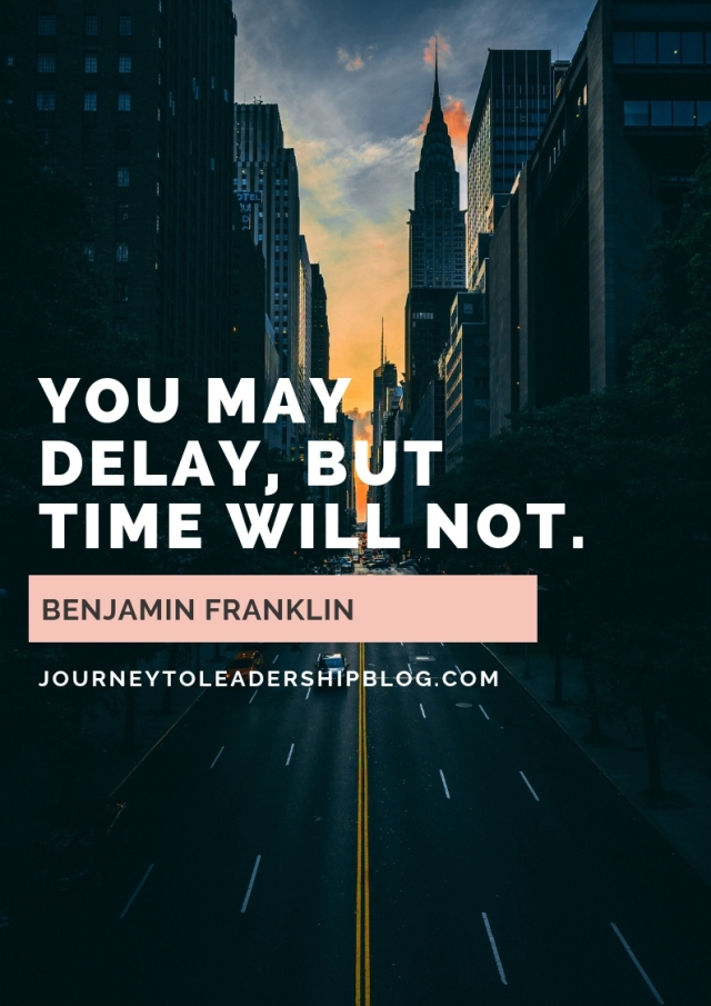 You may delay, but time will not. — Benjamin Franklin